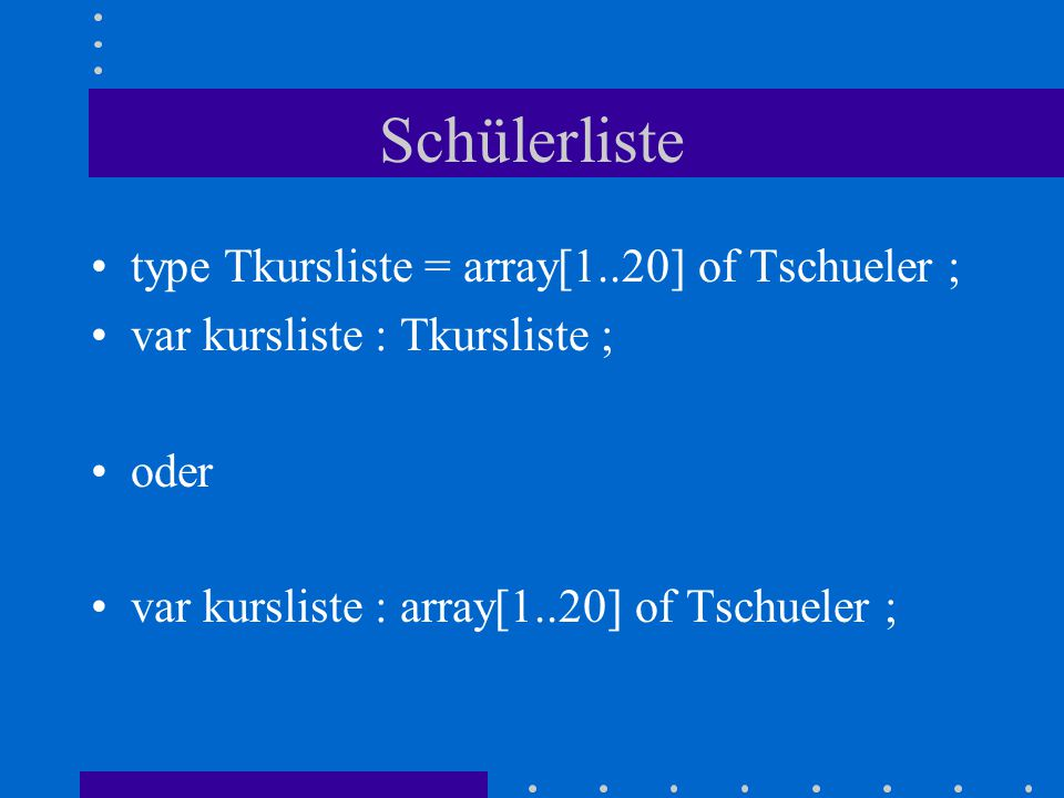Schülerliste type Tkursliste = array[1..20] of Tschueler ;